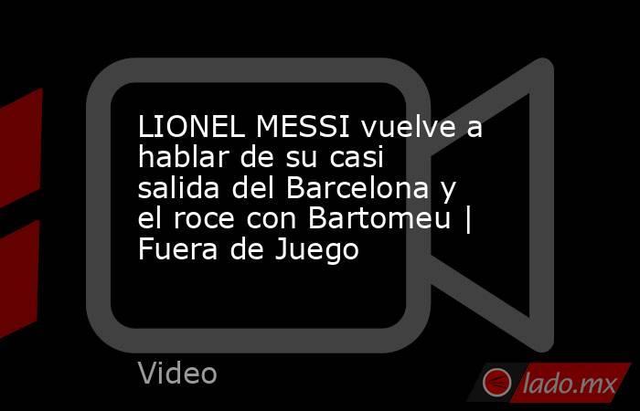 LIONEL MESSI vuelve a hablar de su casi salida del Barcelona y el roce con Bartomeu | Fuera de Juego. Noticias en tiempo real