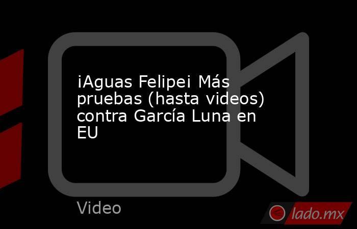 ¡Aguas Felipe¡ Más pruebas (hasta videos) contra García Luna en EU. Noticias en tiempo real