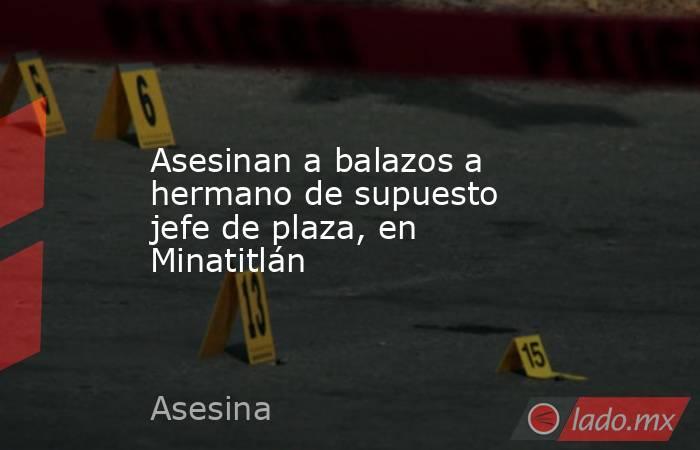 Asesinan a balazos a hermano de supuesto jefe de plaza, en Minatitlán. Noticias en tiempo real