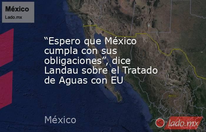 """""""Espero que México cumpla con sus obligaciones"""", dice Landau sobre el Tratado de Aguas con EU. Noticias en tiempo real"""