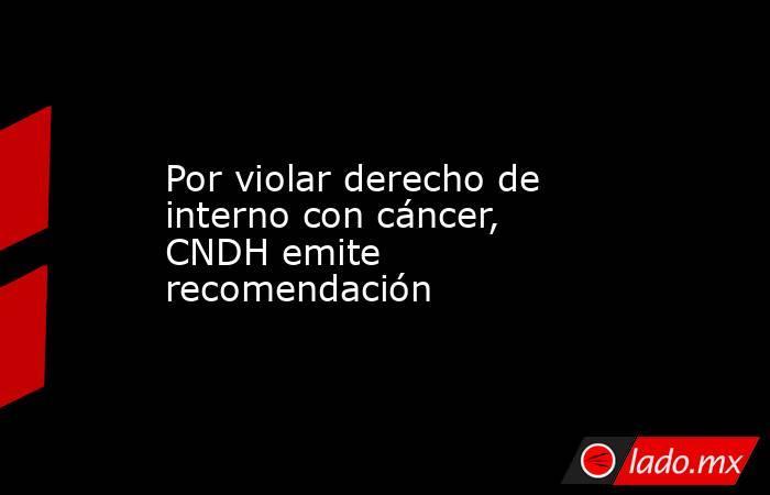 Por violar derecho de interno con cáncer, CNDH emite recomendación. Noticias en tiempo real