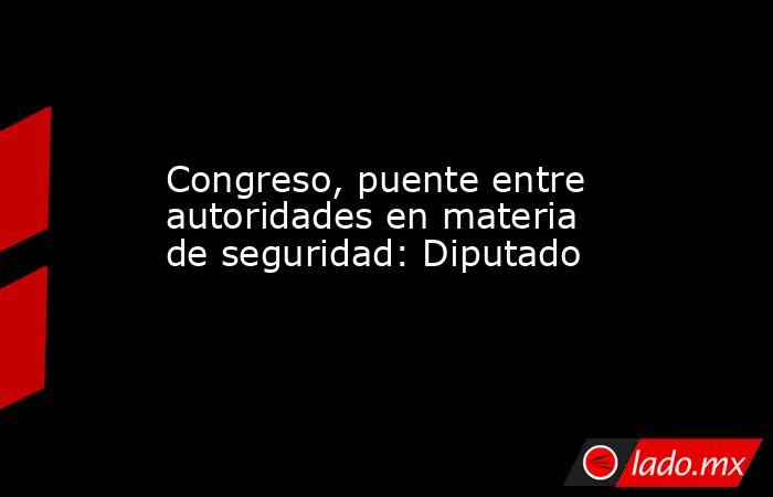 Congreso, puente entre autoridades en materia de seguridad: Diputado. Noticias en tiempo real