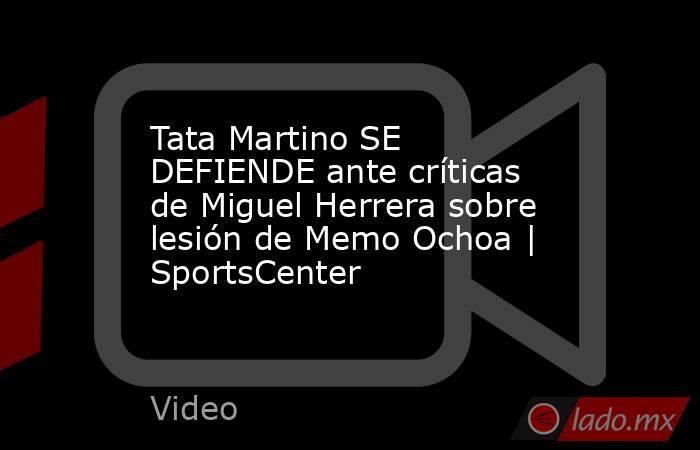 Tata Martino SE DEFIENDE ante críticas de Miguel Herrera sobre lesión de Memo Ochoa | SportsCenter. Noticias en tiempo real