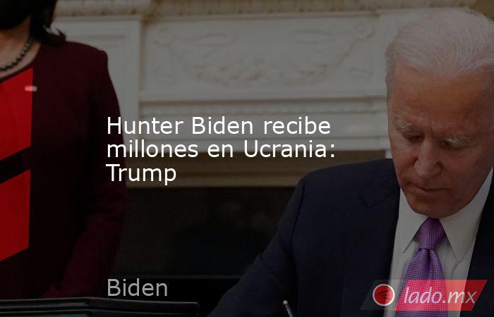 Hunter Biden recibe millones en Ucrania: Trump. Noticias en tiempo real