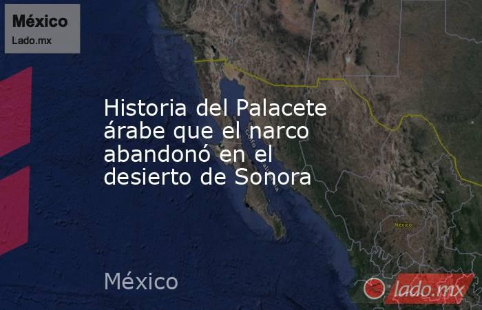 Historia del Palacete árabe que el narco abandonó en el desierto de Sonora. Noticias en tiempo real
