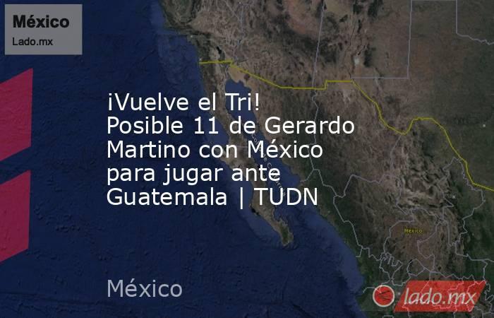 ¡Vuelve el Tri! Posible 11 de Gerardo Martino con México para jugar ante Guatemala | TUDN. Noticias en tiempo real