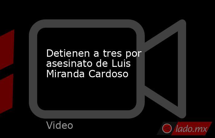 Detienen a tres por asesinato de Luis Miranda Cardoso. Noticias en tiempo real