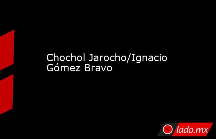 Chochol Jarocho/Ignacio Gómez Bravo. Noticias en tiempo real