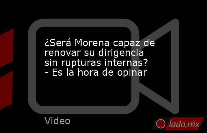 ¿Será Morena capaz de renovar su dirigencia sin rupturas internas? - Es la hora de opinar. Noticias en tiempo real