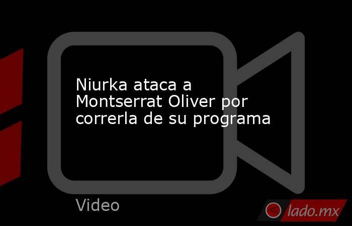 Niurka ataca a Montserrat Oliver por correrla de su programa. Noticias en tiempo real