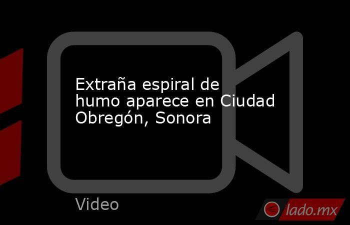 Extraña espiral de humo aparece en Ciudad Obregón, Sonora. Noticias en tiempo real