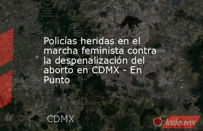Policías heridas en el marcha feminista contra la despenalización del aborto en CDMX - En Punto. Noticias en tiempo real