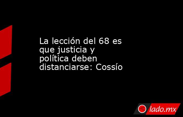 La lección del 68 es que justicia y política deben distanciarse: Cossío. Noticias en tiempo real