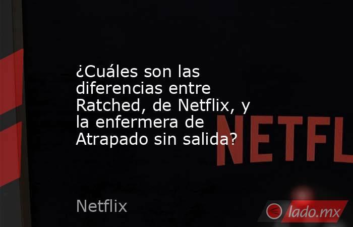 ¿Cuáles son las diferencias entre Ratched, de Netflix, y la enfermera de Atrapado sin salida?. Noticias en tiempo real