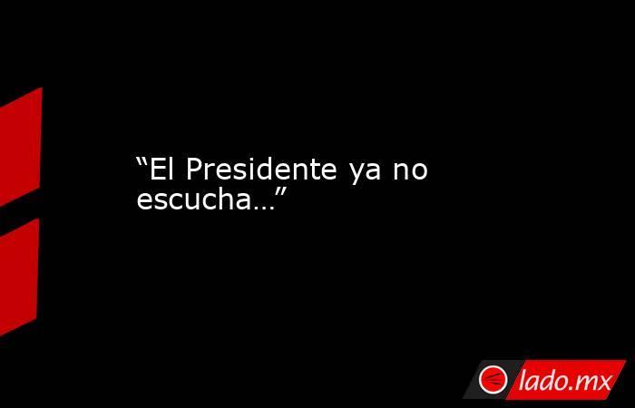 """""""El Presidente ya no escucha…"""". Noticias en tiempo real"""