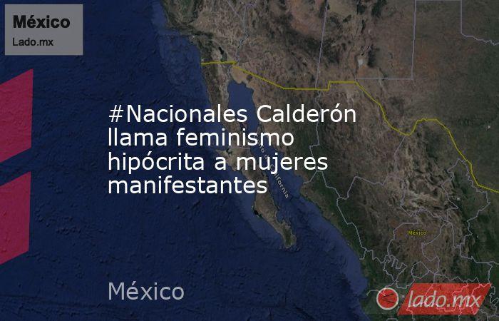 #Nacionales Calderón llama feminismo hipócrita a mujeres manifestantes. Noticias en tiempo real