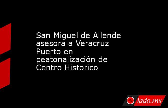 San Miguel de Allende asesora a Veracruz Puerto en peatonalización de Centro Historico. Noticias en tiempo real