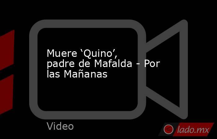 Muere 'Quino', padre de Mafalda - Por las Mañanas. Noticias en tiempo real