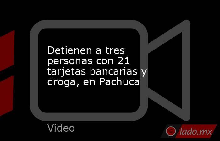 Detienen a tres personas con 21 tarjetas bancarias y droga, en Pachuca. Noticias en tiempo real