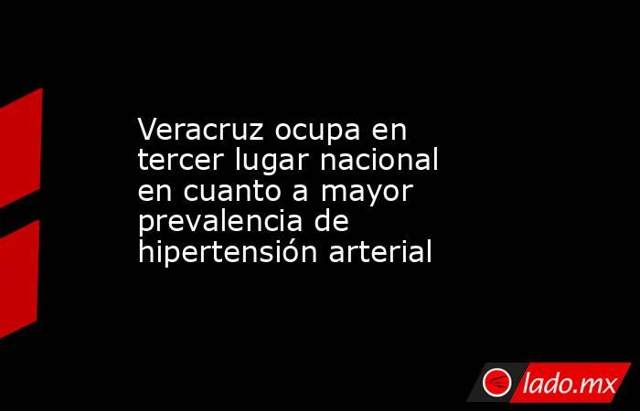 Veracruz ocupa en tercer lugar nacional en cuanto a mayor prevalencia de hipertensión arterial. Noticias en tiempo real