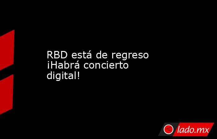 RBD está de regreso ¡Habrá concierto digital!. Noticias en tiempo real