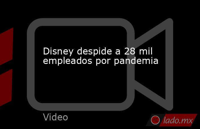 Disney despide a 28 mil empleados por pandemia. Noticias en tiempo real