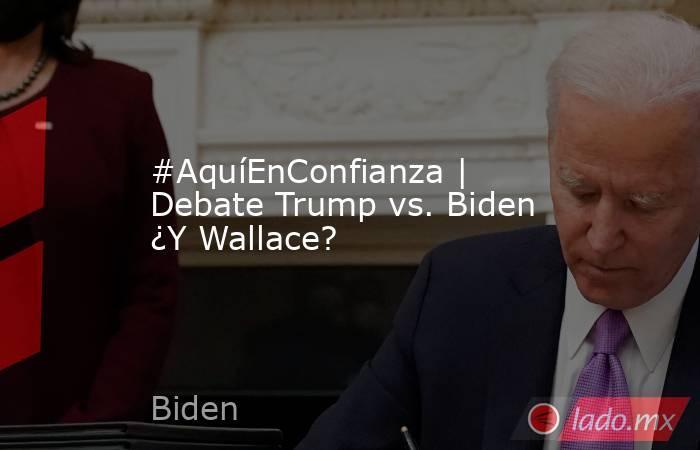 #AquíEnConfianza | Debate Trump vs. Biden ¿Y Wallace?. Noticias en tiempo real