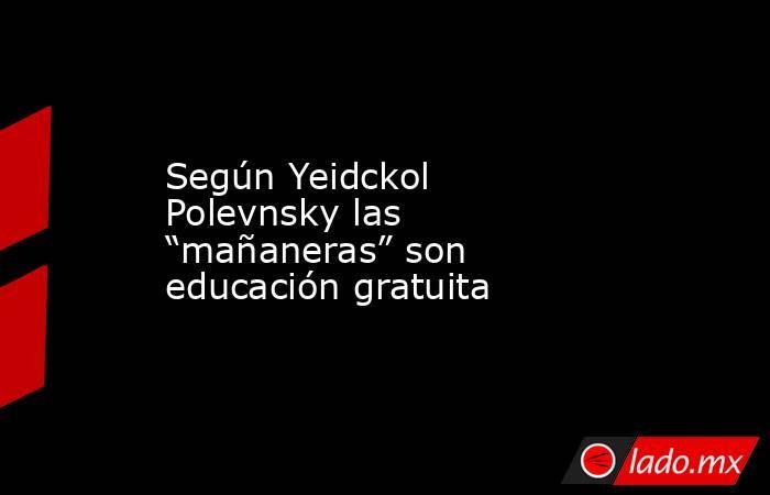 """Según Yeidckol Polevnsky las """"mañaneras"""" son educación gratuita. Noticias en tiempo real"""