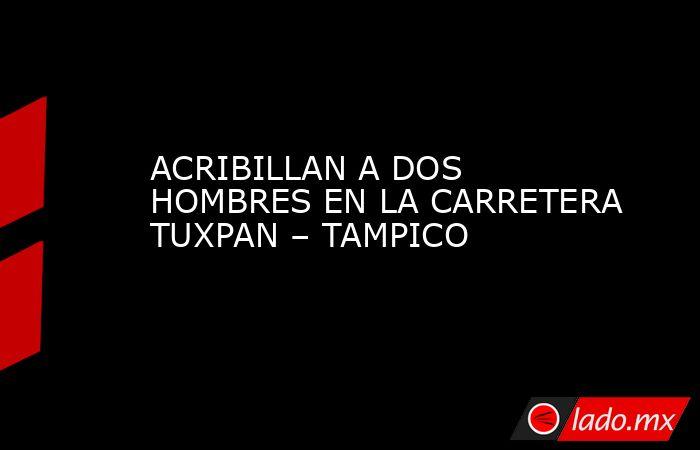 ACRIBILLAN A DOS HOMBRES EN LA CARRETERA TUXPAN – TAMPICO. Noticias en tiempo real