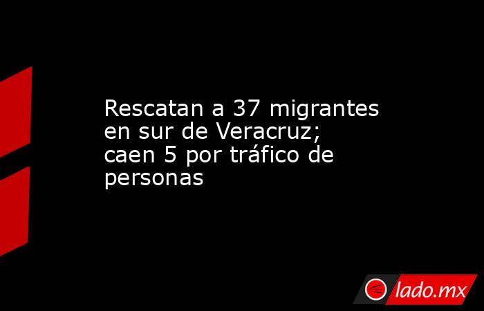 Rescatan a 37 migrantes en sur de Veracruz; caen 5 por tráfico de personas. Noticias en tiempo real