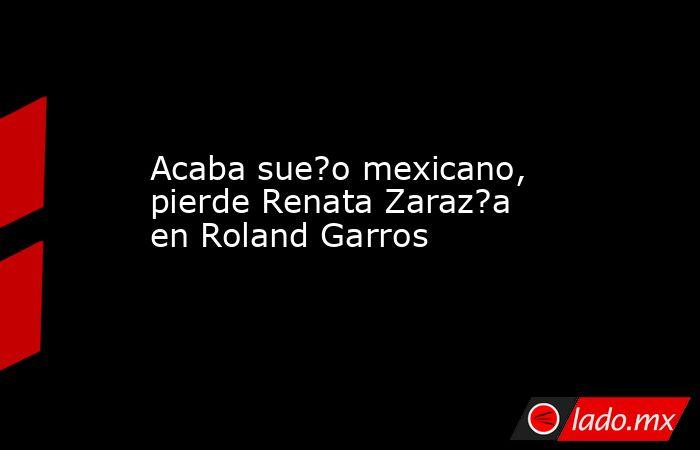Acaba sue?o mexicano, pierde Renata Zaraz?a en Roland Garros. Noticias en tiempo real