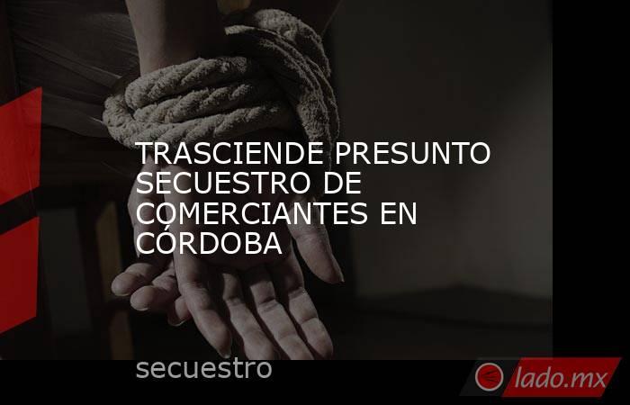 TRASCIENDE PRESUNTO SECUESTRO DE COMERCIANTES EN CÓRDOBA. Noticias en tiempo real