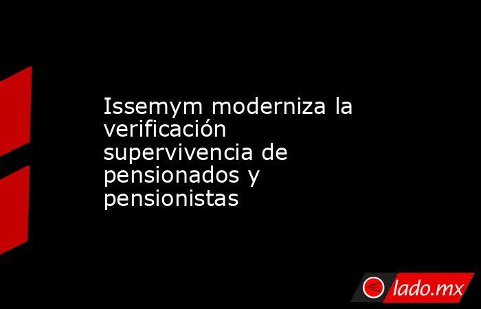 Issemym moderniza la verificación supervivencia de pensionados y pensionistas. Noticias en tiempo real