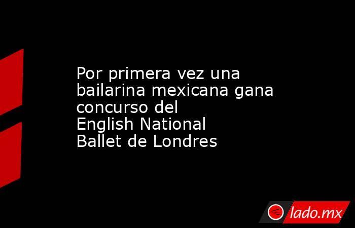 Por primera vez una bailarina mexicana gana concurso del EnglishNational Ballet de Londres. Noticias en tiempo real