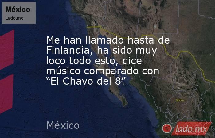 """Me han llamado hasta de Finlandia, ha sido muy loco todo esto, dice músico comparado con """"El Chavo del 8"""". Noticias en tiempo real"""