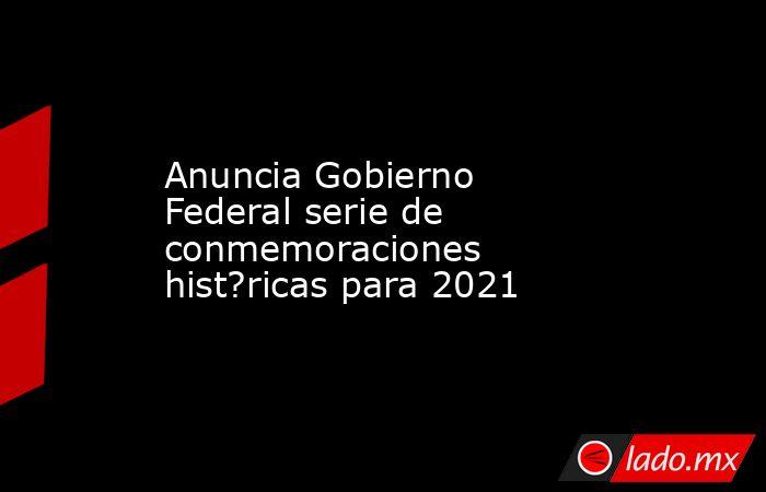 Anuncia Gobierno Federal serie de conmemoraciones hist?ricas para 2021. Noticias en tiempo real