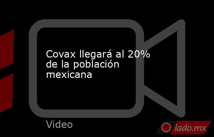 Covax llegará al 20% de la población mexicana. Noticias en tiempo real