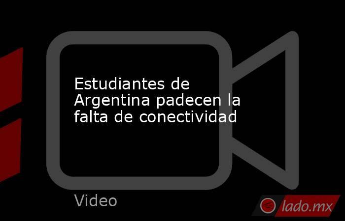 Estudiantes de Argentina padecen la falta de conectividad. Noticias en tiempo real