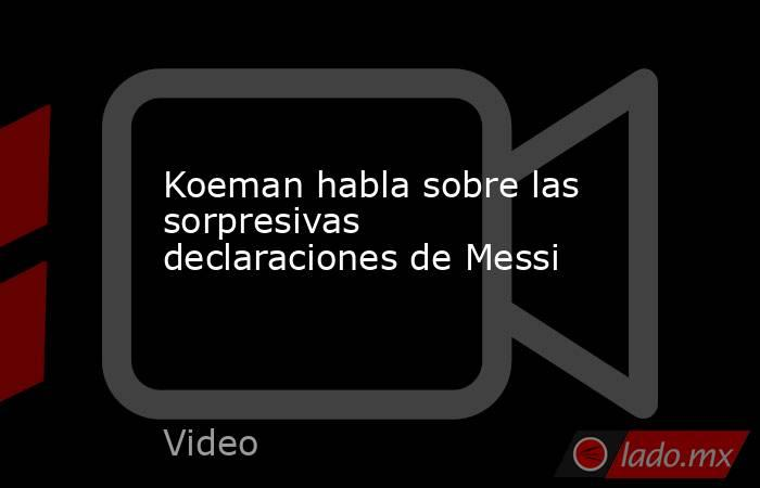 Koeman habla sobre las sorpresivas declaraciones de Messi. Noticias en tiempo real
