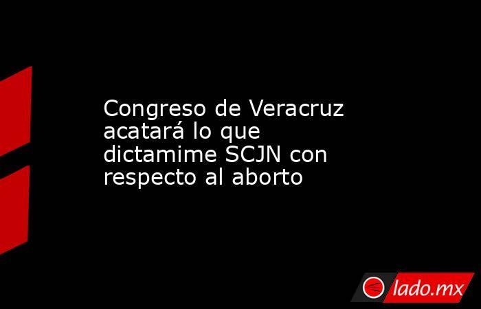 Congreso de Veracruz acatará lo que dictamime SCJN con respecto al aborto. Noticias en tiempo real