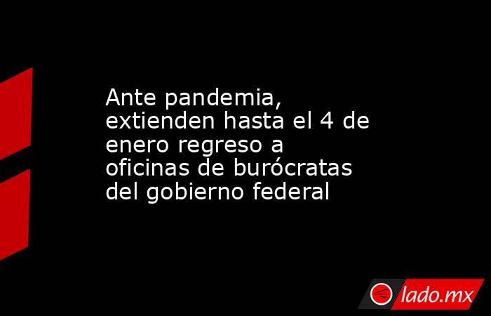 Ante pandemia, extienden hasta el 4 de enero regreso a oficinas de burócratas del gobierno federal. Noticias en tiempo real