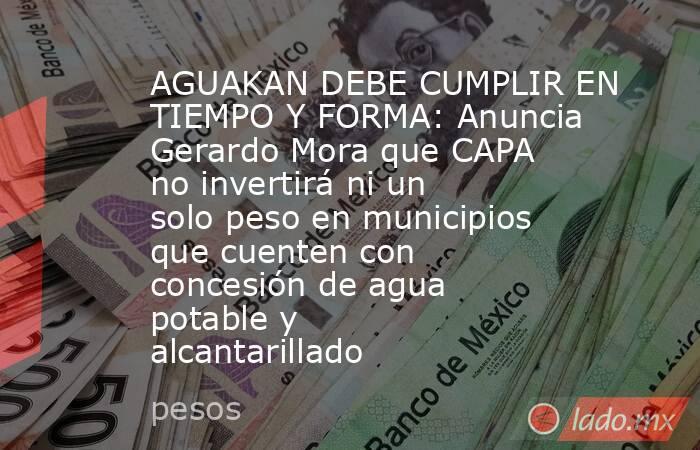 AGUAKAN DEBE CUMPLIR EN TIEMPO Y FORMA: Anuncia Gerardo Mora que CAPA no invertirá ni un solo peso en municipios que cuenten con concesión de agua potable y alcantarillado. Noticias en tiempo real