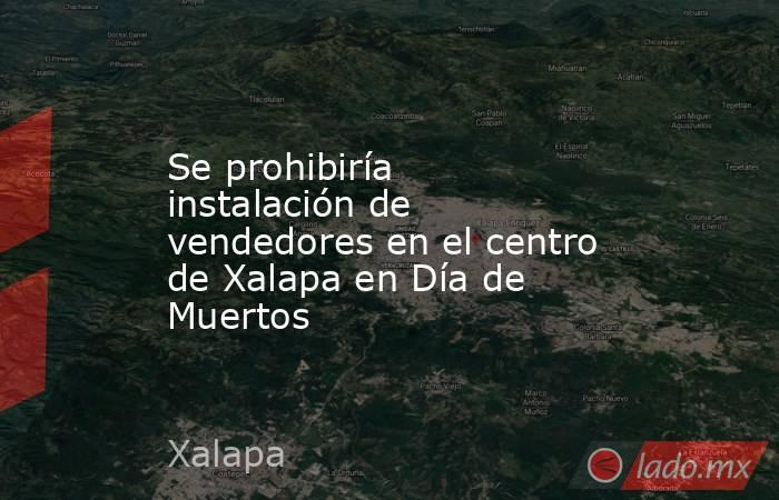 Se prohibiría instalación de vendedores en el centro de Xalapa en Día de Muertos. Noticias en tiempo real