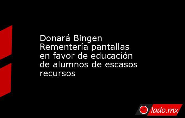 Donará Bingen Rementería pantallas en favor de educación de alumnos de escasos recursos. Noticias en tiempo real