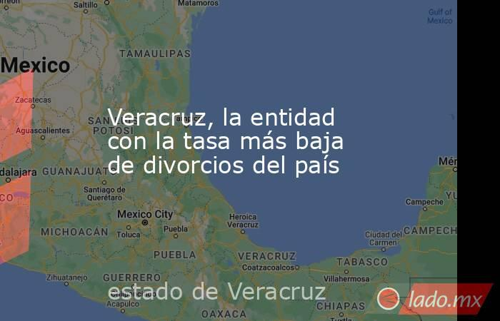 Veracruz, la entidad con la tasa más baja de divorcios del país. Noticias en tiempo real