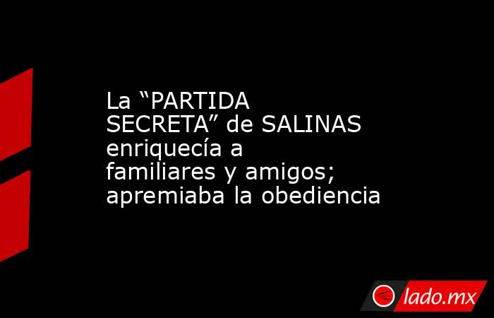 """La """"PARTIDA SECRETA"""" de SALINAS enriquecía a familiares y amigos; apremiaba la obediencia. Noticias en tiempo real"""