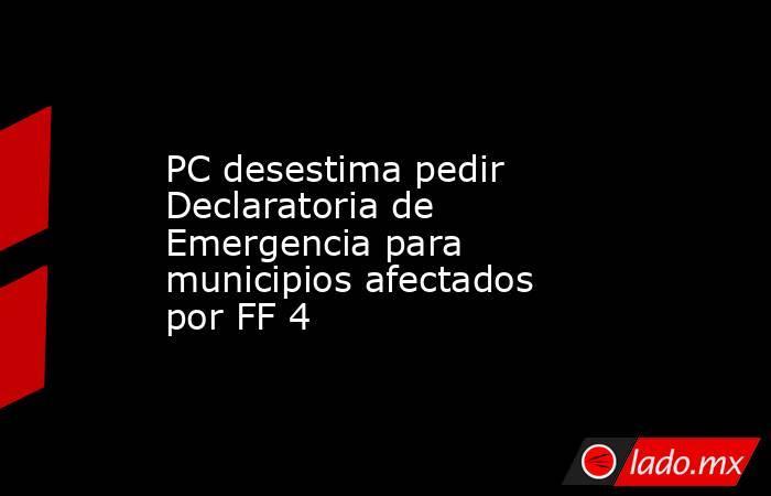 PC desestima pedir Declaratoria de Emergencia para municipios afectados por FF 4. Noticias en tiempo real