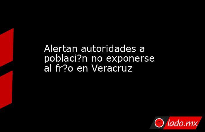 Alertan autoridades a poblaci?n no exponerse al fr?o en Veracruz. Noticias en tiempo real