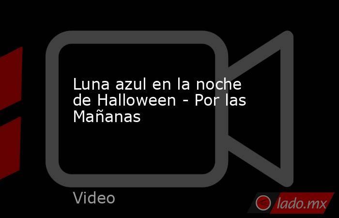 Luna azul en la noche de Halloween - Por las Mañanas. Noticias en tiempo real