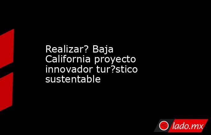 Realizar? Baja California proyecto innovador tur?stico sustentable. Noticias en tiempo real
